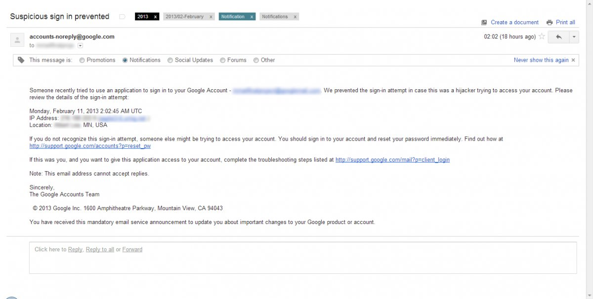 Someone recently tried to use an application to sign in to your Google Account - ***@gmail.com. We prevented the sign-in attempt in case this was a hijacker trying to access your account. Please review the details of the sign-in attempt:    Monday, February 11, 2013 2:02:45 AM UTC  IP Address: 2**.***.***.* (***.***.)  Location: *********, MN, USA    If you do not recognize this sign-in attempt, someone else might be trying to access your account. You should sign in to your account and reset your password immediately. Find out how athttp://support.google.com/accounts?p=reset_pw    If this was you, and you want to give this application access to your account, complete the troubleshooting steps listed at http://support.google.com/mail?p=client_login