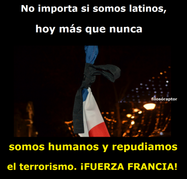 It's not important if we are Latinos, today more than ever, we are humans and we reject terrorism. Strength to France!